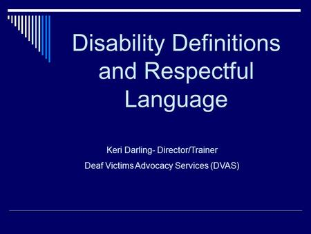 Disability Definitions and Respectful Language Keri Darling- Director/Trainer Deaf Victims Advocacy Services (DVAS)