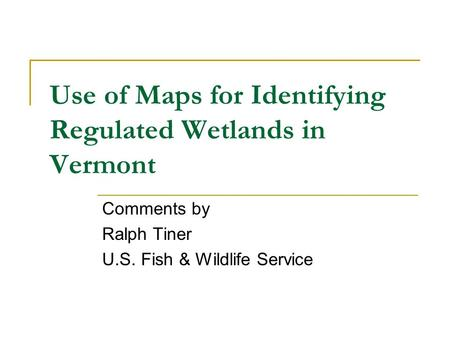 Use of Maps for Identifying Regulated Wetlands in Vermont Comments by Ralph Tiner U.S. Fish & Wildlife Service.