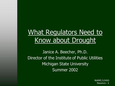 NAME/LOGO Session - 1 IPU - MSU What Regulators Need to Know about Drought Janice A. Beecher, Ph.D. Director of the Institute of Public Utilities Michigan.