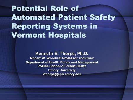 Potential Role of Automated Patient Safety Reporting Systems in Vermont Hospitals Kenneth E. Thorpe, Ph.D. Robert W. Woodruff Professor and Chair Department.