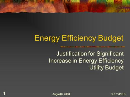 August 6, 2008CLF / VPIRG 1 Energy Efficiency Budget Justification for Significant Increase in Energy Efficiency Utility Budget.