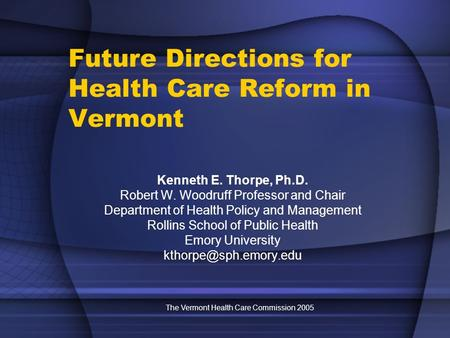 The Vermont Health Care Commission 2005 Future Directions for Health Care Reform in Vermont Kenneth E. Thorpe, Ph.D. Robert W. Woodruff Professor and Chair.