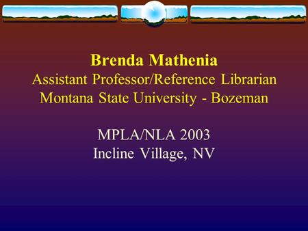 Brenda Mathenia Assistant Professor/Reference Librarian Montana State University - Bozeman MPLA/NLA 2003 Incline Village, NV.