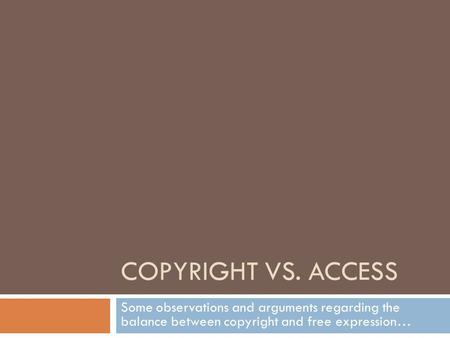 COPYRIGHT VS. ACCESS Some observations and arguments regarding the balance between copyright and free expression…