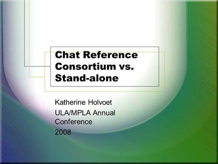 Chat Reference Consortium vs. Stand-alone Katherine Holvoet ULA/MPLA Annual Conference 2008.