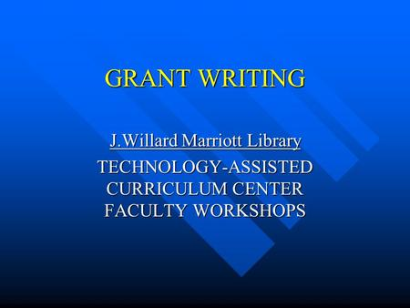 GRANT WRITING J.Willard Marriott Library TECHNOLOGY-ASSISTED CURRICULUM CENTER FACULTY WORKSHOPS.