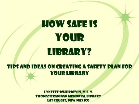 How Safe is YOUR Library? Tips and Ideas on Creating a Safety Plan for Your Library Lynette Schurdevin, M.L. S. Thomas Branigan Memorial Library Las Cruces,