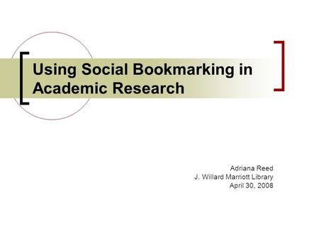 Using Social Bookmarking in Academic Research Adriana Reed J. Willard Marriott Library April 30, 2008.