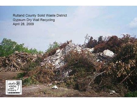 Rutland County Solid Waste District Gypsum Dry Wall Recycling April 28, 2009.