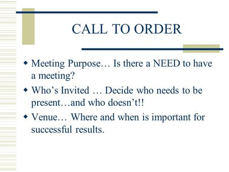 CALL TO ORDER Meeting Purpose… Is there a NEED to have a meeting? Whos Invited … Decide who needs to be present…and who doesnt!! Venue… Where and when.