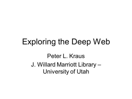 Exploring the Deep Web Peter L. Kraus J. Willard Marriott Library – University of Utah.
