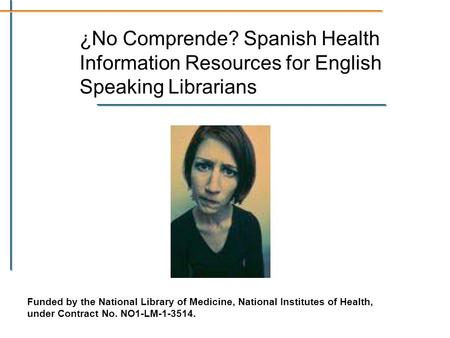 ¿No Comprende? Spanish Health Information Resources for English Speaking Librarians Funded by the National Library of Medicine, National Institutes of.