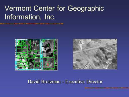 Vermont Center for Geographic Information, Inc. David Brotzman - Executive Director.