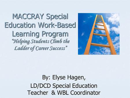 MACCRAY Special Education Work-Based Learning Program Helping Students Climb the Ladder of Career Success By: Elyse Hagen, LD/DCD Special Education Teacher.