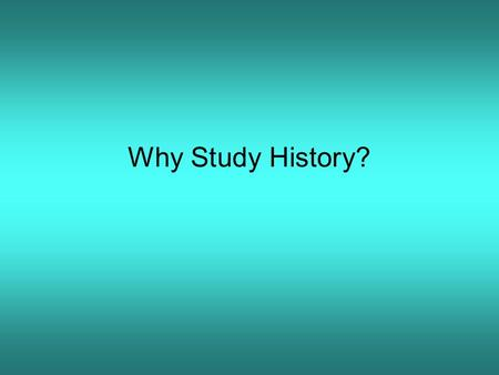 Why Study History?. History helps us understand people and societies and why they behave the way they do Muslims Fear of the West The Crusades The Ottoman.