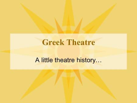 Greek Theatre A little theatre history…. The Founding Greeks A introduction to their influence on Theatre.