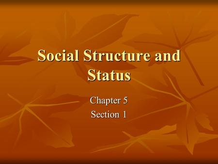Social Structure and Status Chapter 5 Section 1. Social Structure and Status Learned Culture shapes human behavior. Learned Culture shapes human behavior.