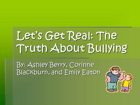 Lets Get Real: The Truth About Bullying By: Ashley Berry, Corinne Blackburn, and Emily Eaton.