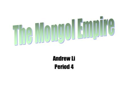 The Mongol Empire Andrew Li Period 4.