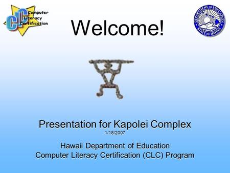 Presentation for Kapolei Complex 1/18/2007 Hawaii Department of Education Computer Literacy Certification (CLC) Program Welcome!
