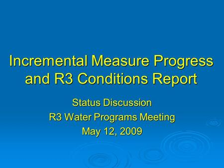 Incremental Measure Progress and R3 Conditions Report Status Discussion R3 Water Programs Meeting May 12, 2009.