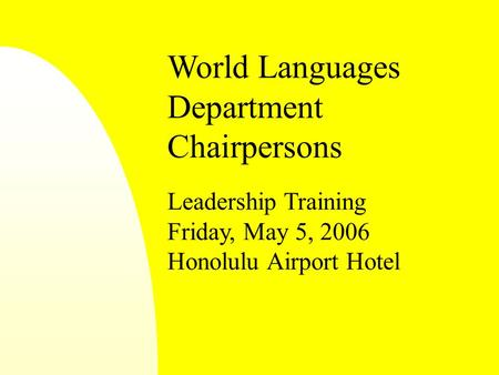 World Languages Department Chairpersons Leadership Training Friday, May 5, 2006 Honolulu Airport Hotel.