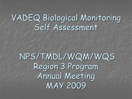 VADEQ Biological Monitoring Self Assessment NPS/TMDL/WQM/WQS Region 3 Program Annual Meeting MAY 2009 NPS/TMDL/WQM/WQS Region 3 Program Annual Meeting.