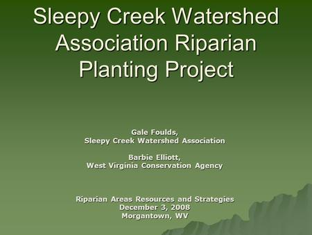 Sleepy Creek Watershed Association Riparian Planting Project Gale Foulds, Sleepy Creek Watershed Association Barbie Elliott, West Virginia Conservation.