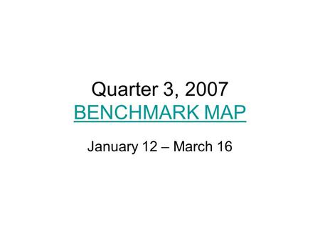 Quarter 3, 2007 BENCHMARK MAP BENCHMARK MAP January 12 – March 16.