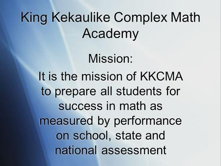 King Kekaulike Complex Math Academy Mission: It is the mission of KKCMA to prepare all students for success in math as measured by performance on school,