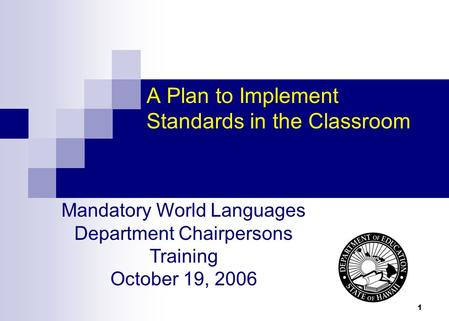 1 A Plan to Implement Standards in the Classroom Mandatory World Languages Department Chairpersons Training October 19, 2006.