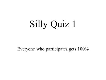 Silly Quiz 1 Everyone who participates gets 100%.