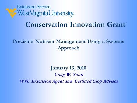 Conservation Innovation Grant Precision Nutrient Management Using a Systems Approach January 13, 2010 Craig W. Yohn WVU Extension Agent and Certified Crop.