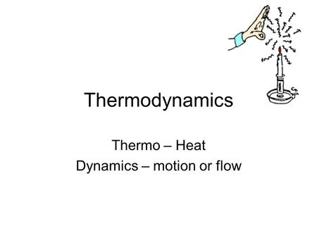 Thermodynamics Thermo – Heat Dynamics – motion or flow.