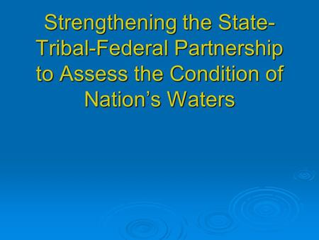 Strengthening the State- Tribal-Federal Partnership to Assess the Condition of Nations Waters.