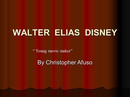 "WALTER ELIAS DISNEY "" Young movie maker"" By Christopher Afuso."