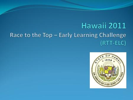 Hawaii Race to the Top – Early Learning Challenge Quality State Plan Aspirational Goal: By the end of 2015, Hawaii will have an integrated statewide early.