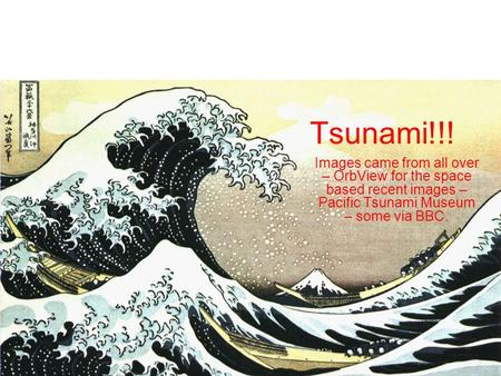 Tsunami!!! Images came from all over – OrbView for the space based recent images – Pacific Tsunami Museum – some via BBC.