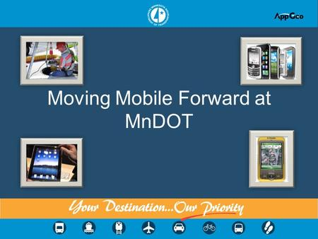 Moving Mobile Forward at MnDOT. Topics 1.Why mobile, why now? 2.Considerations and decisions 3.Doing mobile right means you need to take a look at your.