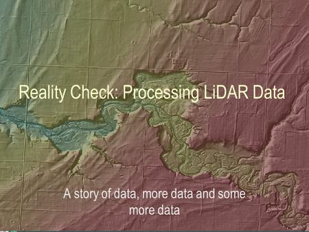 Reality Check: Processing LiDAR Data A story of data, more data and some more data.