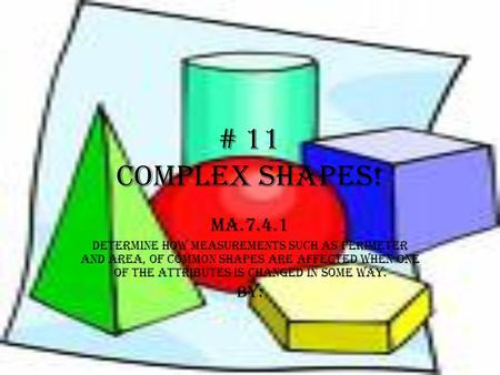 # 11 COMPLEX SHAPES! MA.7.4.1 Determine how measurements such as perimeter and area, of common shapes are affected when one of the attributes is changed.