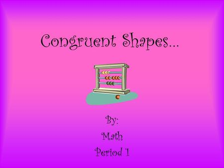 Congruent Shapes… By: Math Period 1. Definition… The same shape and size. Two shapes are congruent if you can Turn, Flip and/or Slide one so it fits exactly.