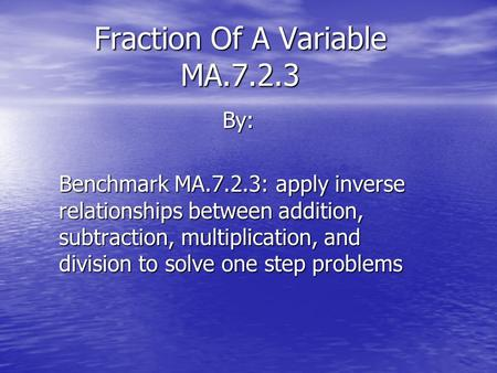 Fraction Of A Variable MA.7.2.3 By: Benchmark MA.7.2.3: apply inverse relationships between addition, subtraction, multiplication, and division to solve.