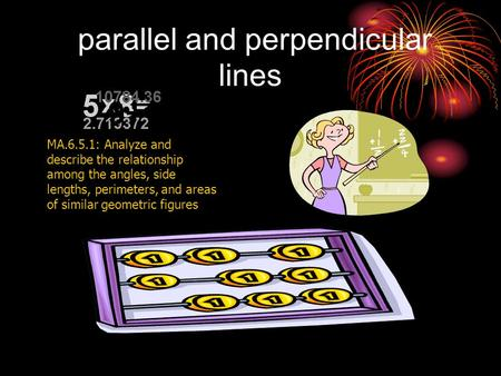 parallel and perpendicular lines MA.6.5.1: Analyze and describe the relationship among the angles, side lengths, perimeters, and areas of similar geometric.