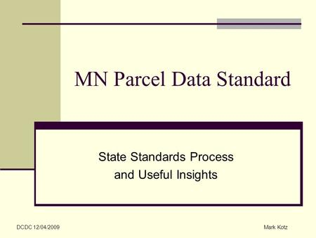 MN Parcel Data Standard State Standards Process and Useful Insights DCDC 12/04/2009Mark Kotz.
