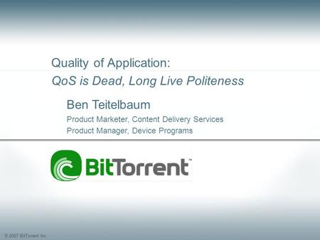 © 2007 BitTorrent Inc. Quality of Application: QoS is Dead, Long Live Politeness Ben Teitelbaum Product Marketer, Content Delivery Services Product Manager,