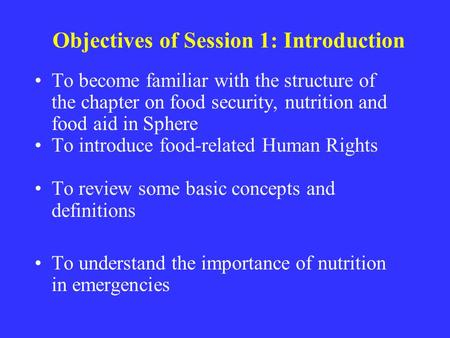 Objectives of Session 1: Introduction To become familiar with the structure of the chapter on food security, nutrition and food aid in Sphere To introduce.