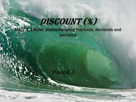Discount (%) MA.7.1.1 Solve problems using fractions, decimals and percents Period 3.