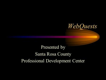 WebQuests Presented by Santa Rosa County Professional Development Center.