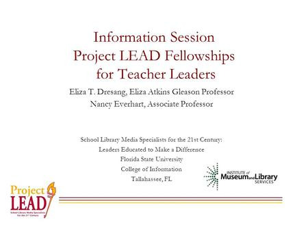 Information Session Project LEAD Fellowships for Teacher Leaders Eliza T. Dresang, Eliza Atkins Gleason Professor Nancy Everhart, Associate Professor School.